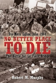 No Better Place To Die Ste-Mere Eglise, June 1944-The Battle For La Fiere Bridge - Ste-Mere Eglise, June 1944—The Battle for la Fiere Bridge ebook by Robert M. Murphy