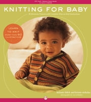 Knitting for Baby - 30 Heirloom Projects with Complete How-to-Knit Instructions ebook by Melanie Falick,Kristin Nicholas,Ross Whitaker