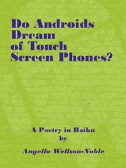 Do Androids Dream of Touch Screen Smart Phones?, a Poetry in Haiku ebook by Angello Wellson-Noble