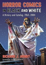 Horror Comics in Black and White - A History and Catalog, 1964-2004 ebook by Richard J. Arndt