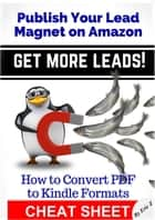 How To Convert PDF to Kindle Formats - Publish Your Lead Magnet On Amazon - Get More Leads! CHEAT SHEET ebook by Eric Z
