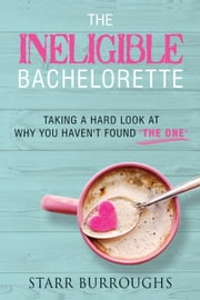 "The Ineligible Bachelorette: Taking a Hard Look at Why You Haven't Found ""The One"" ebook by Starr Burroughs"