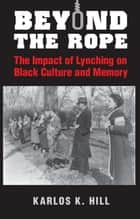 Beyond the Rope - The Impact of Lynching on Black Culture and Memory ebook by Karlos K. Hill