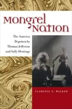 Mongrel Nation - The America Begotten by Thomas Jefferson and Sally Hemings ebook by Clarence E. Walker