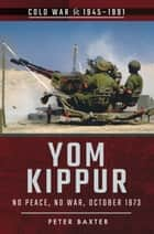 Yom Kippur - No Peace, No War, October 1973 ebook by Peter Baxter