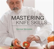 Mastering Knife Skills - The Essential Guide to the Most Important Tools in Your Kitchen ebook by Norman Weinstein, Mark Thomas
