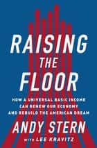 Raising the Floor - How a Universal Basic Income Can Renew Our Economy and Rebuild the American Dream ebook by Andy Stern, Lee Kravitz