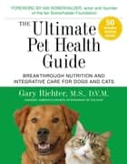 The Ultimate Pet Health Guide - Breakthrough Nutrition and Integrative Care for Dogs and Cats ebook by Gary Richter, MS, DVM