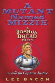 A Mutant Named Mizzie - A Joshua Dread Story, as Told by Captain Justice ebook by Lee Bacon