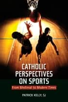 Catholic Perspectives on Sports: From Medieval to Modern Times ebook by Patrick Kelly, SJ