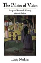 The Politics Of Vision - Essays On Nineteenth-century Art And Society ebook by Linda Nochlin