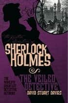 The Further Adventures of Sherlock Holmes: The Veiled Detective ebook by David Stuart Davies
