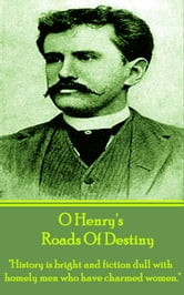 "Roads Of Destiny - ""History is bright and fiction dull with homely men who have charmed women."" ebook by O Henry"