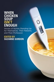 When Chicken Soup isn't Enough - Stories of Nurses Standing Up for Themselves, Their Patients, and Their Profession ebook by Suzanne Gordon