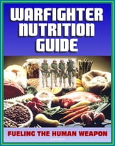21st Century Military Warfighter Reference: Warfighter Nutrition Guide, Fueling the Human Weapon, High Performance Catalysts, Secrets to Keeping Lean, Supplements for an Edge, Foods to Eat or Avoid ebook by Progressive Management