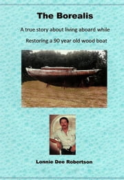 The Borealis - A True Story Year About Living Aboard While Restoring A 90 Year Old Wood Boat ebook by Lonnie Dee Robertson