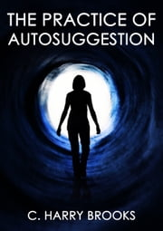 The Practice Of AutoSuggestion - The Master Version ebook by C. Harry Brooks