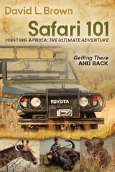 Safari 101 Hunting Africa: The Ultimate Adventure: Getting There and Back - Getting There and Back ebook by David L Brown