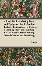 A Little Book of Making Tools and Equipment for the Studio - Includes Instructions for Making a Printing Press, Line Printing Blocks, Rubber Stamp Making, Stencil Cutting and Stencilling ebook by Anon.