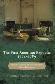 The First American Republic 1774-1789 - The First Fourteen American Presidents Before Washington ebook by Thomas Patrick Chorlton