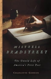 Mistress Bradstreet - The Untold Life of America's First Poet ebook by Charlotte Gordon