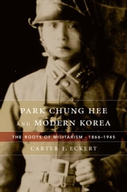 Park Chung Hee and Modern Korea ebook by Carter J. Eckert