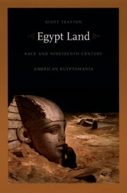 Egypt Land - Race and Nineteenth-Century American Egyptomania ebook by Scott Trafton,Donald E. Pease