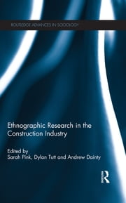 Ethnographic Research in the Construction Industry ebook by Sarah Pink,Dylan Tutt,Andrew Dainty