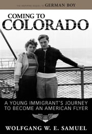 Coming to Colorado - A Young Immigrant's Journey to Become an American Flyer ebook by Wolfgang W. E. Samuel