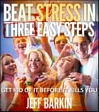 Beat Stress In Three Easy Steps - Get Rid of it Before it Kills You ebook by Jeff Barkin