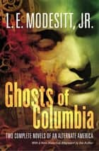 Ghosts of Columbia - Two Complete Novels of an Alternate America (Of Tangible Ghosts, The Ghost of the Revelator) ebook by L. E. Modesitt Jr.