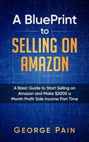 Selling on Amazon - A Basic Guide to Selling on Amazon and Make $2000 a Month Profit on Side Income Part Time 電子書籍 by George Pain