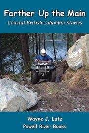 Farther Up the Main - Coastal British Columbia Stories ebook by Wayne J. Lutz