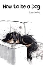 How to be a Dog ebook by John Davies