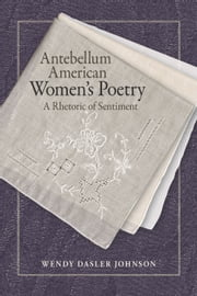 Antebellum American Women's Poetry - A Rhetoric of Sentiment ebook by Wendy Dasler Johnson