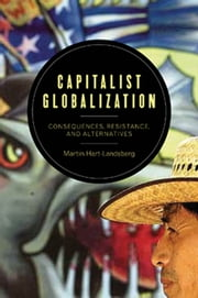 Capitalist Globalization - Consequences, Resistance, and Alternatives ebook by Martin Hart-Landsberg