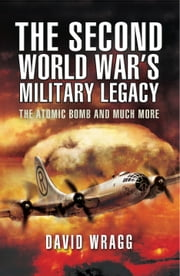 The Second World War's Military Legacy - The Atomic Bomb and Much More ebook by David Wragg