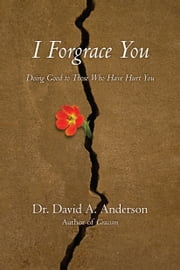 I Forgrace You - Doing Good to Those Who Have Hurt You ebook by Dr. David A. Anderson