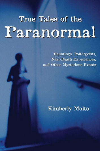 True tales of the paranormal ebook by kimberly molto true tales of the paranormal hauntings poltergeists near death experiences and other fandeluxe Document