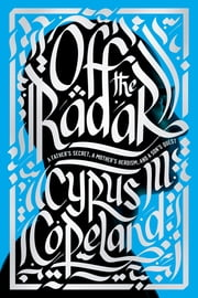 Off the Radar - A Father's Secret, a Mother's Heroism, and a Son's Quest ebook by Cyrus Copeland
