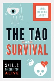 The Tao of Survival - Skills to Keep You Alive ebook by James Morgan Ayres