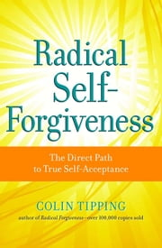 Radical Self-Forgiveness - The Direct Path to True Self-Acceptance ebook by Tipping Colin