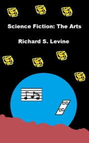 Science Fiction: The Arts ebook by Richard S. Levine
