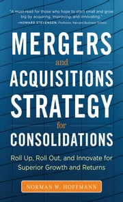 M&A Strategy for Consolidations: Roll Up, Roll Out and Innovate for Superior Growth and Returns ebook by Norman W. Hoffmann