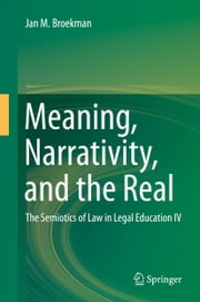 Meaning, Narrativity, and the Real - The Semiotics of Law in Legal Education IV ebook by Jan M. Broekman