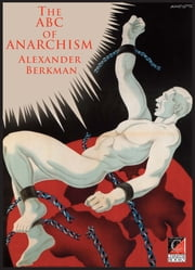 THE ABC OF ANARCHISM - What is Communist Anarchism? ebook by Alexander Berkman,Peter E. Newell