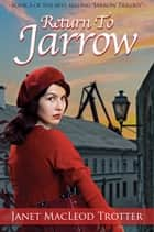 RETURN TO JARROW - A Deeply Moving and Uplifting Story from the Author of A Child of Jarrow ebook by Janet MacLeod Trotter