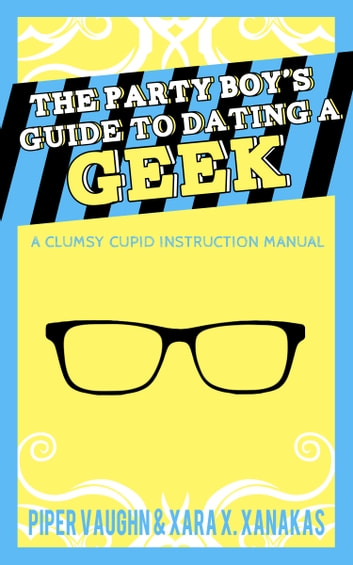 The Party Boy's Guide to Dating a Geek ebook by Piper Vaughn,Xara X. Xanakas