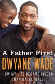 A Father First: How My Life Became Bigger Than Basketball - How My Life Became Bigger Than Basketball ebook by Dwyane Wade