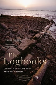 The Logbooks - Connecticut's Slave Ships and Human Memory ebook by Anne Farrow